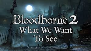 Bloodborne 2, and What I Hope toSee.